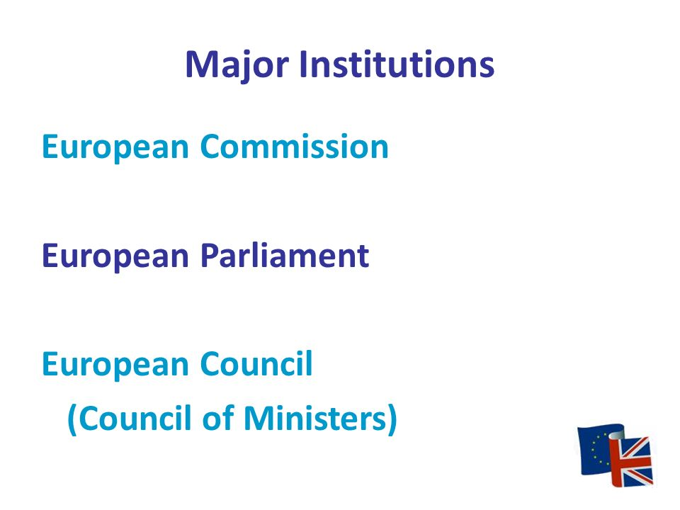 Major Institutions European Commission European Parliament European Council (Council of Ministers)
