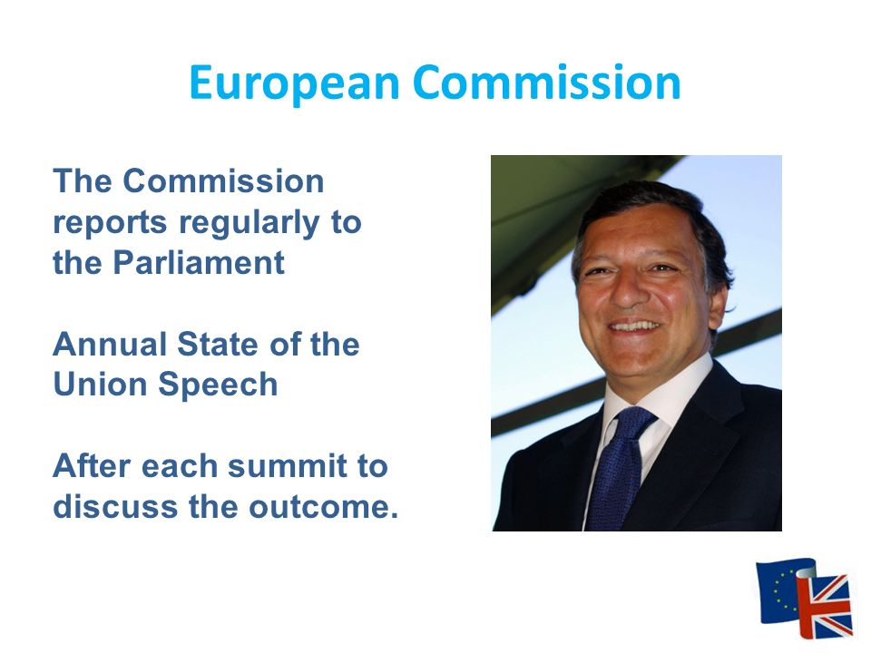 European Commission The Commission reports regularly to the Parliament Annual State of the Union Speech After each summit to discuss the outcome.