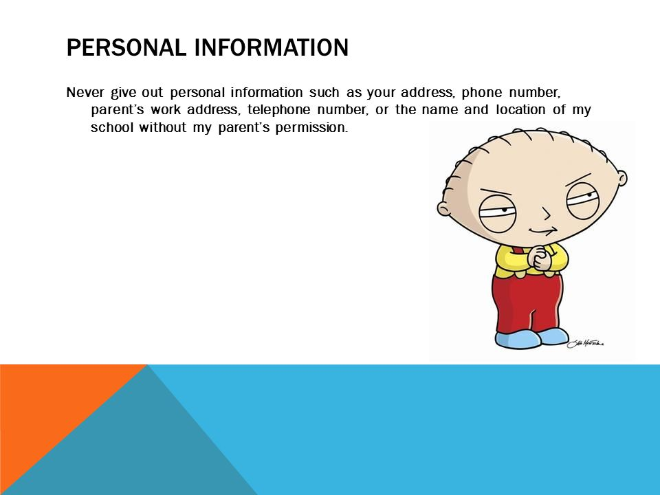 PERSONAL INFORMATION Never give out personal information such as your address, phone number, parent's work address, telephone number, or the name and location of my school without my parent's permission.
