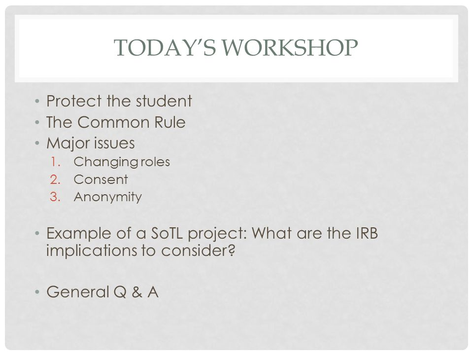 TODAY'S WORKSHOP Protect the student The Common Rule Major issues 1.Changing roles 2.Consent 3.Anonymity Example of a SoTL project: What are the IRB implications to consider.