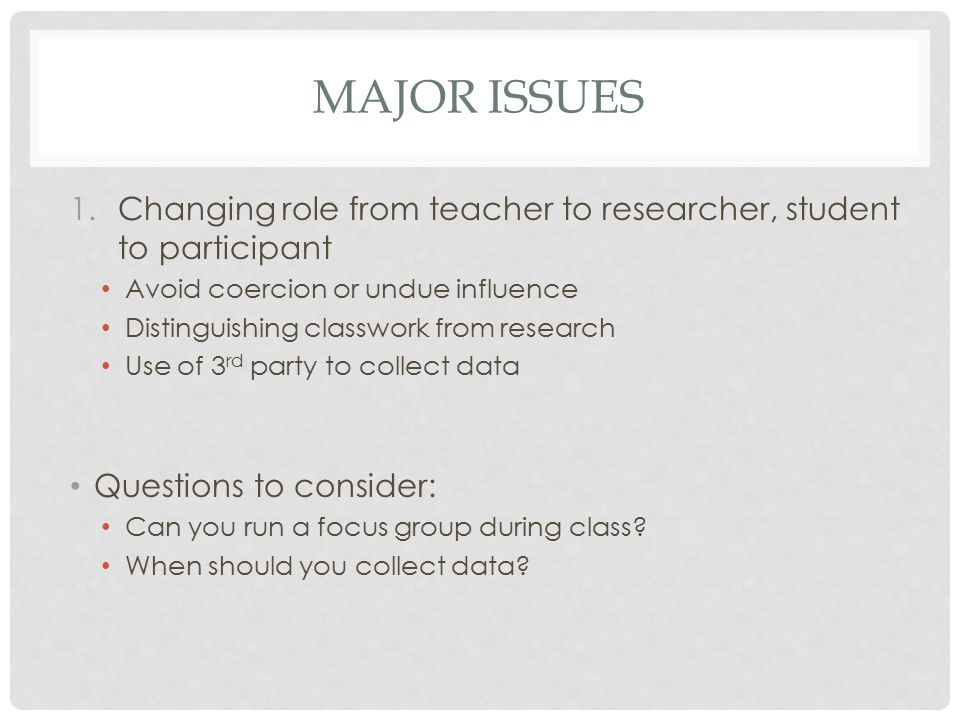 MAJOR ISSUES 1.Changing role from teacher to researcher, student to participant Avoid coercion or undue influence Distinguishing classwork from research Use of 3 rd party to collect data Questions to consider: Can you run a focus group during class.