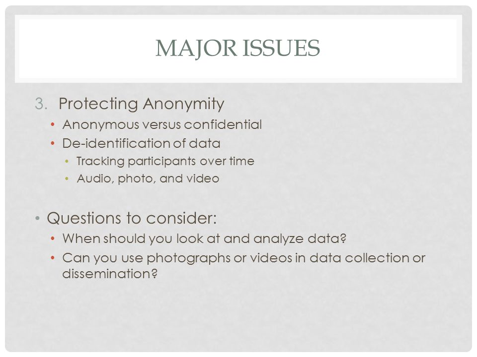 MAJOR ISSUES 3.Protecting Anonymity Anonymous versus confidential De-identification of data Tracking participants over time Audio, photo, and video Questions to consider: When should you look at and analyze data.
