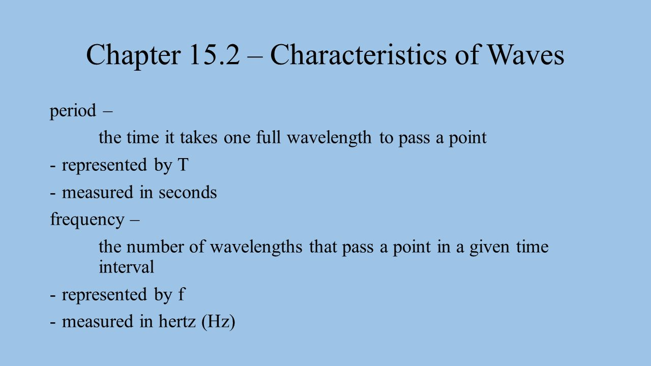 Chapter 15.2 – Characteristics of Waves period – the time it takes one full wavelength to pass a point -represented by T -measured in seconds frequency – the number of wavelengths that pass a point in a given time interval -represented by f -measured in hertz (Hz)
