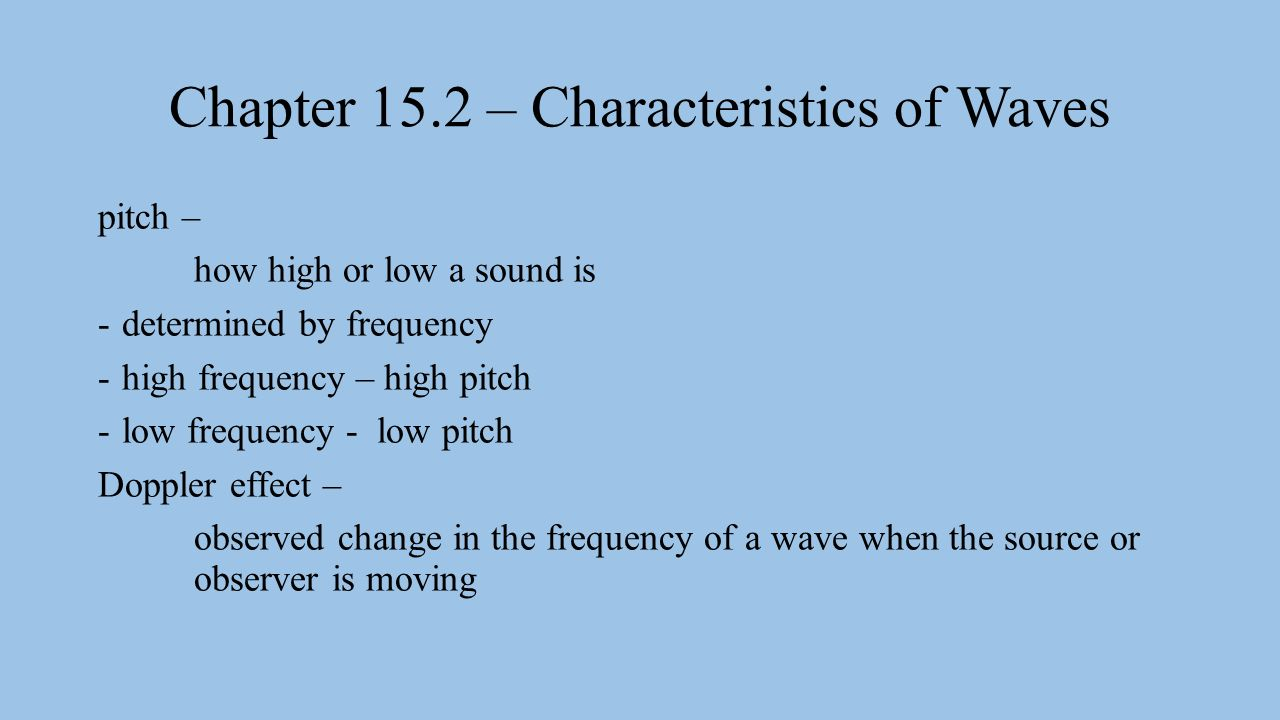 Chapter 15.2 – Characteristics of Waves pitch – how high or low a sound is -determined by frequency -high frequency – high pitch -low frequency - low pitch Doppler effect – observed change in the frequency of a wave when the source or observer is moving