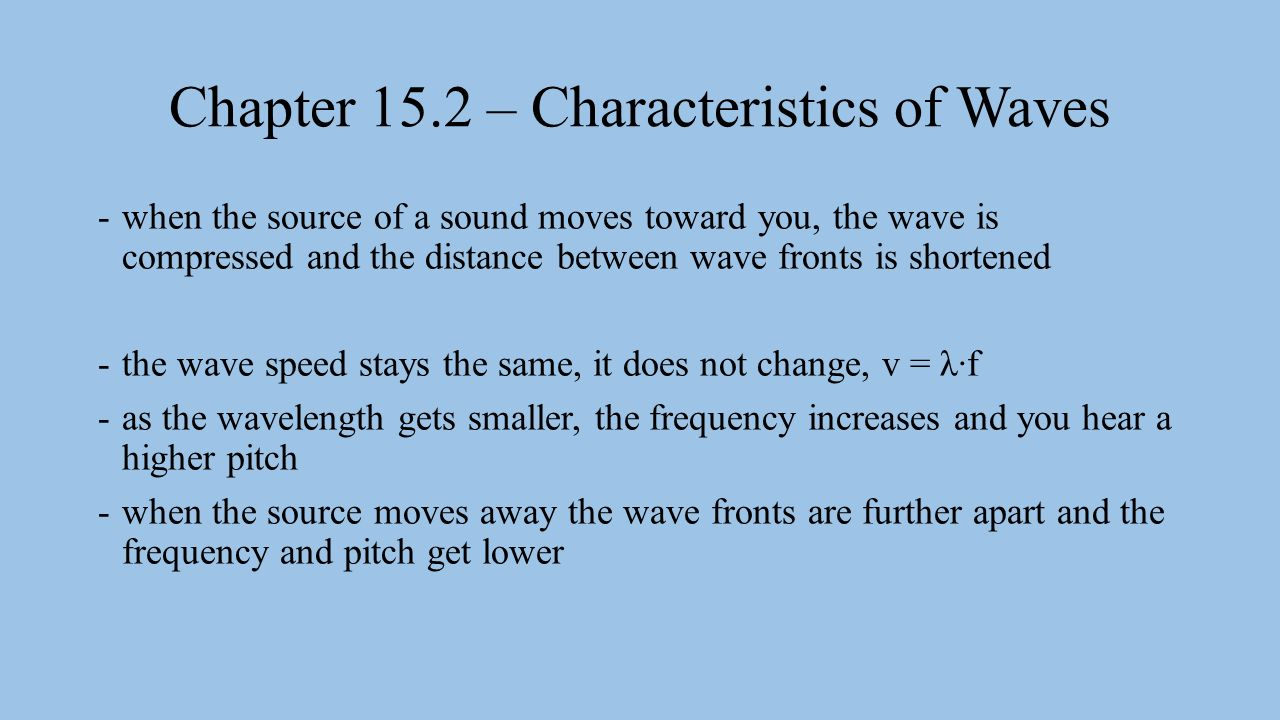Chapter 15.2 – Characteristics of Waves -when the source of a sound moves toward you, the wave is compressed and the distance between wave fronts is shortened -the wave speed stays the same, it does not change, v = λ∙f -as the wavelength gets smaller, the frequency increases and you hear a higher pitch -when the source moves away the wave fronts are further apart and the frequency and pitch get lower