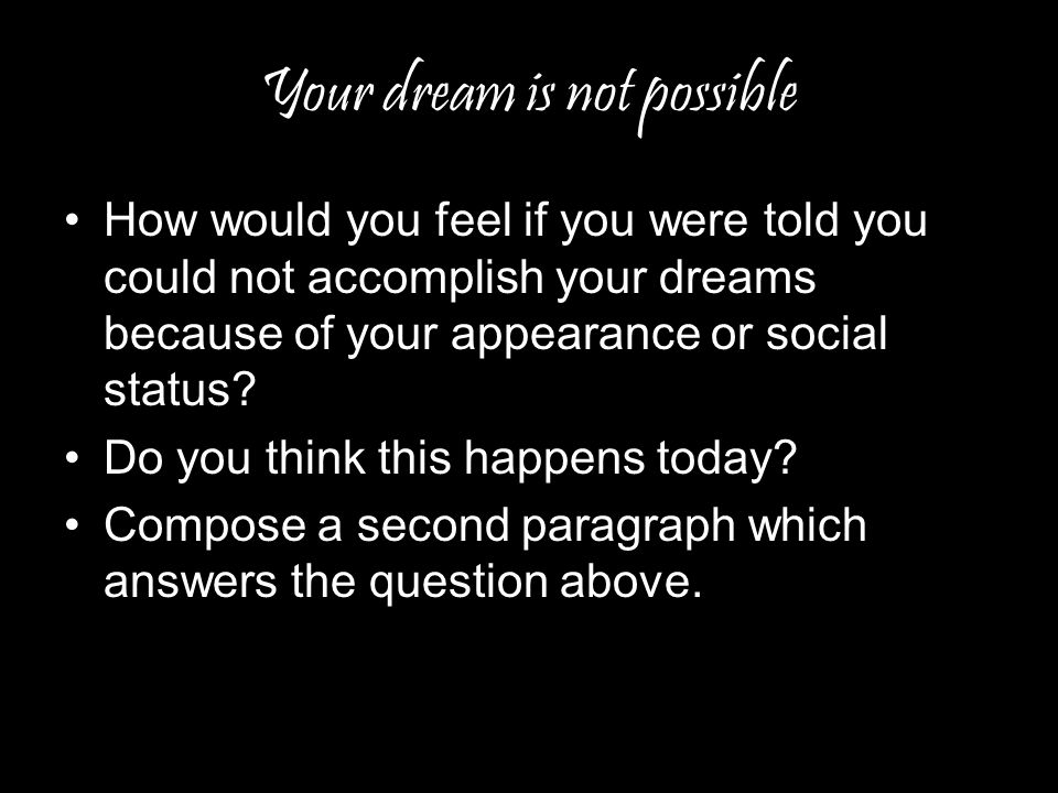 Your dream is not possible How would you feel if you were told you could not accomplish your dreams because of your appearance or social status.