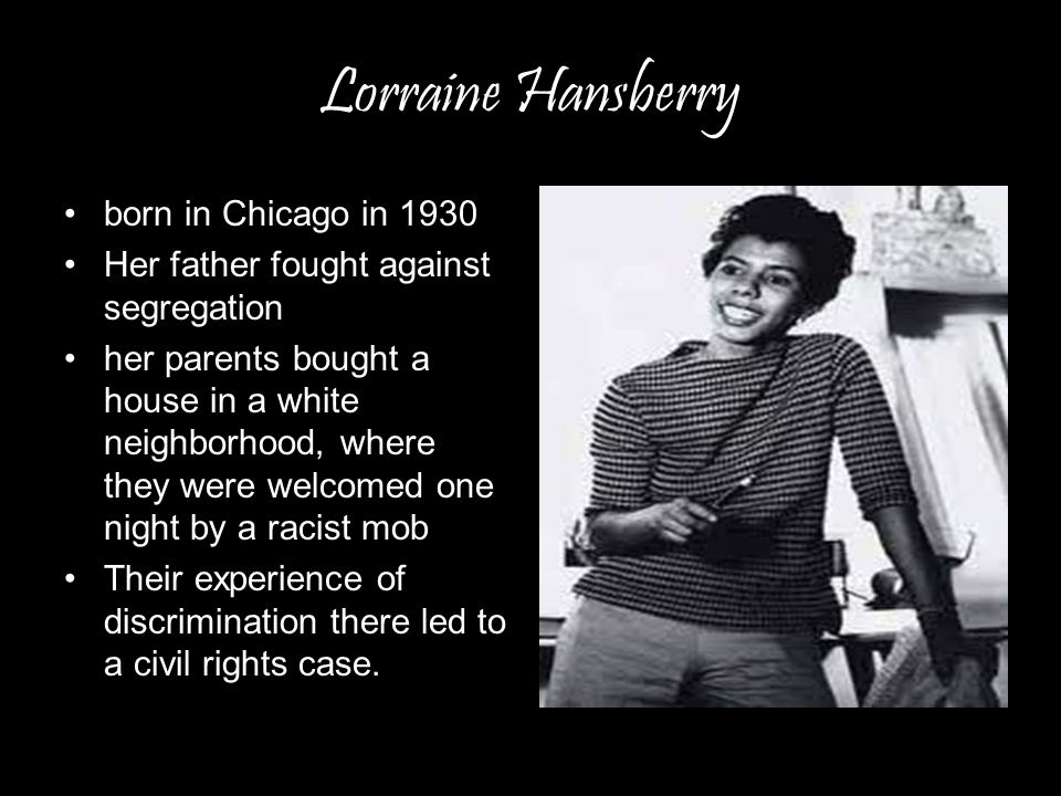 Lorraine Hansberry born in Chicago in 1930 Her father fought against segregation her parents bought a house in a white neighborhood, where they were welcomed one night by a racist mob Their experience of discrimination there led to a civil rights case.
