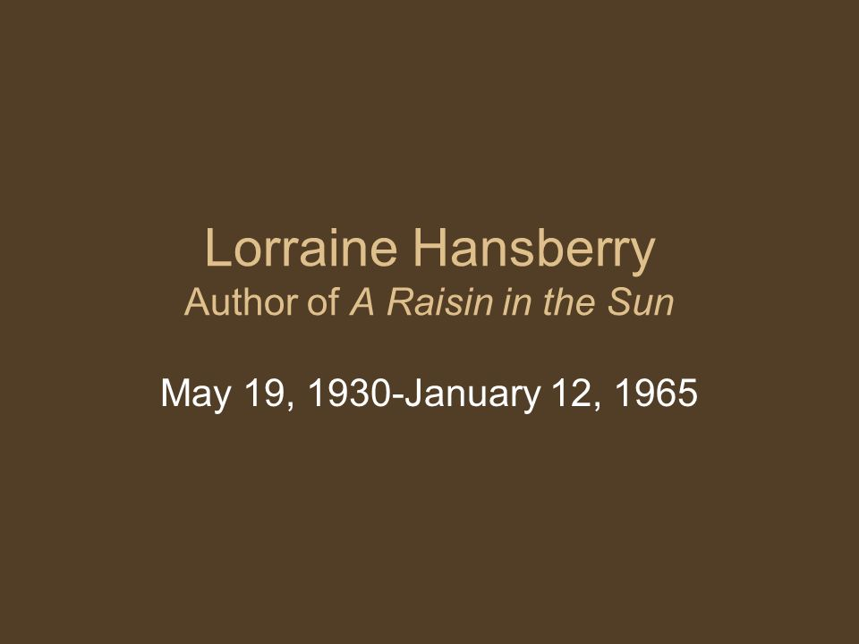Lorraine Hansberry Author of A Raisin in the Sun May 19, 1930-January 12, 1965