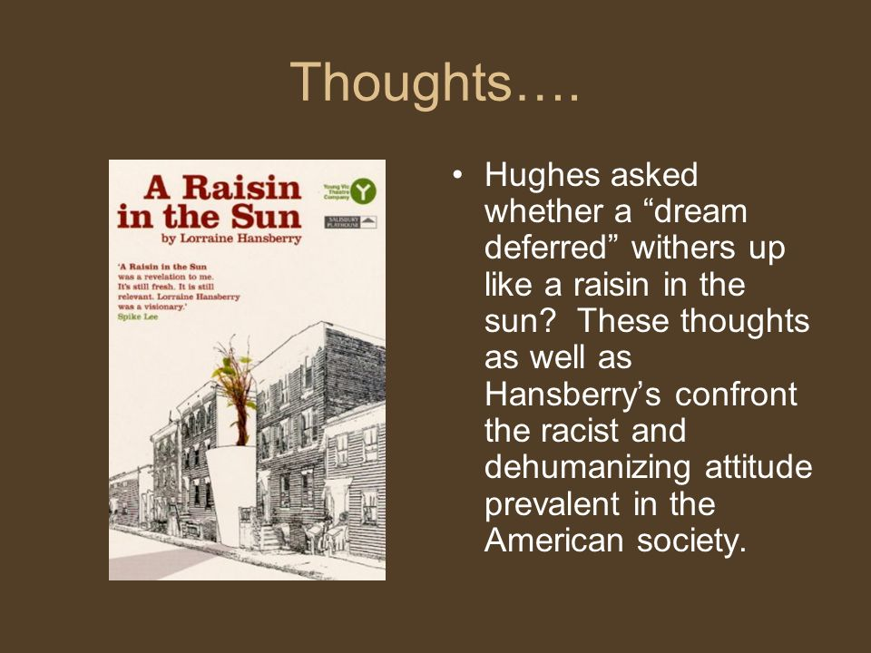 Thoughts…. Hughes asked whether a dream deferred withers up like a raisin in the sun.