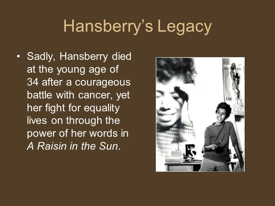 Hansberry's Legacy Sadly, Hansberry died at the young age of 34 after a courageous battle with cancer, yet her fight for equality lives on through the power of her words in A Raisin in the Sun.