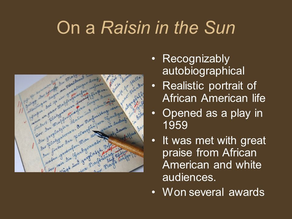 On a Raisin in the Sun Recognizably autobiographical Realistic portrait of African American life Opened as a play in 1959 It was met with great praise from African American and white audiences.
