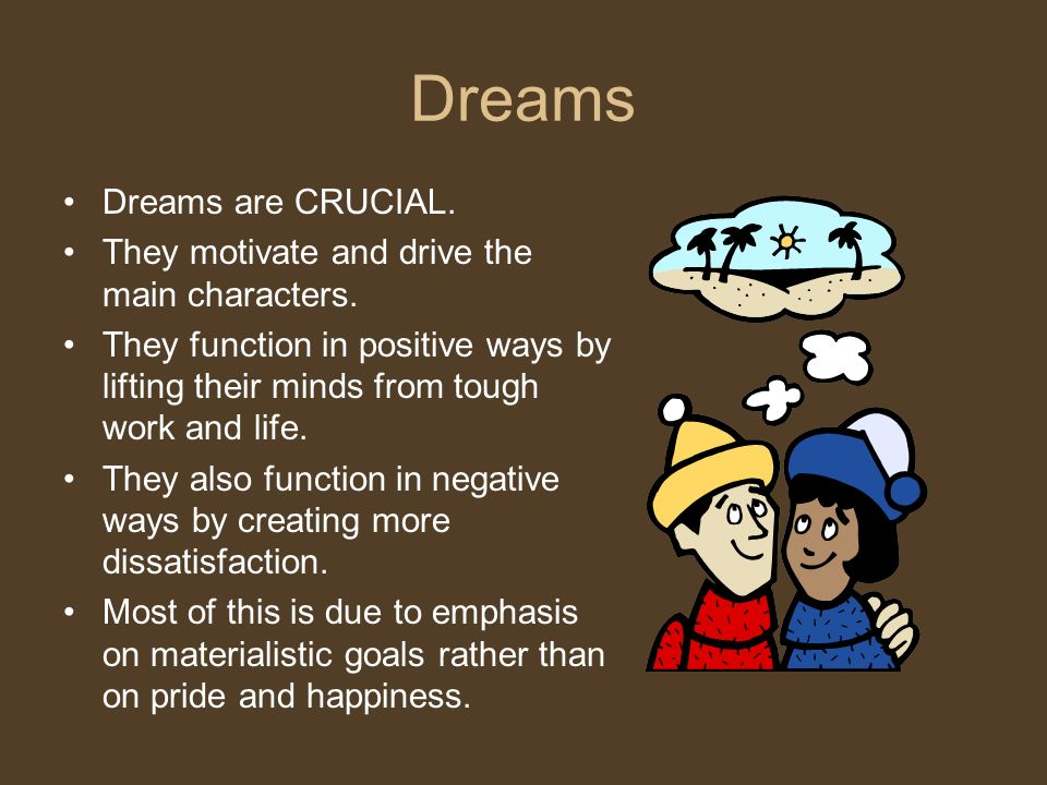 Dreams Dreams are CRUCIAL. They motivate and drive the main characters.