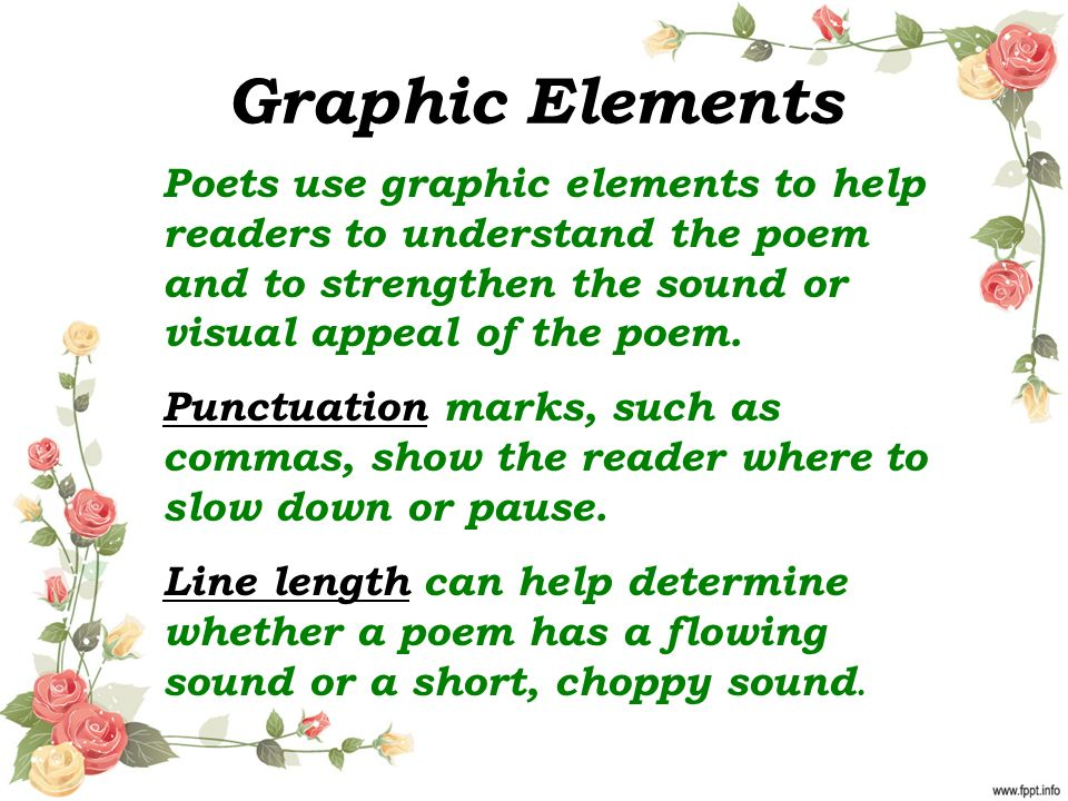 Graphic Elements Poets use graphic elements to help readers to understand the poem and to strengthen the sound or visual appeal of the poem.