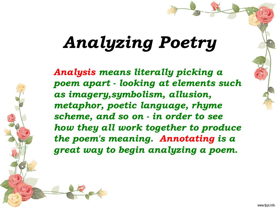 Analyzing Poetry Analysis means literally picking a poem apart - looking at elements such as imagery,symbolism, allusion, metaphor, poetic language, rhyme scheme, and so on - in order to see how they all work together to produce the poem s meaning.