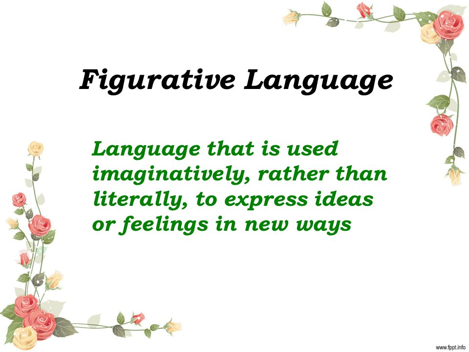 Figurative Language Language that is used imaginatively, rather than literally, to express ideas or feelings in new ways