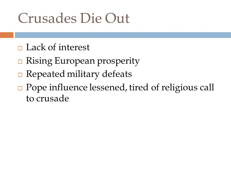 Crusades Continue Through 1200's  Several more crusades attempted with no victories for the Christians  Children's crusade of 1212, - 30,000 soldiers - many of them under 12 years old – Never made it to the Holy Land  Most died from cold, Hunger or sold into slavery  The last crusader cities fell in 1291.