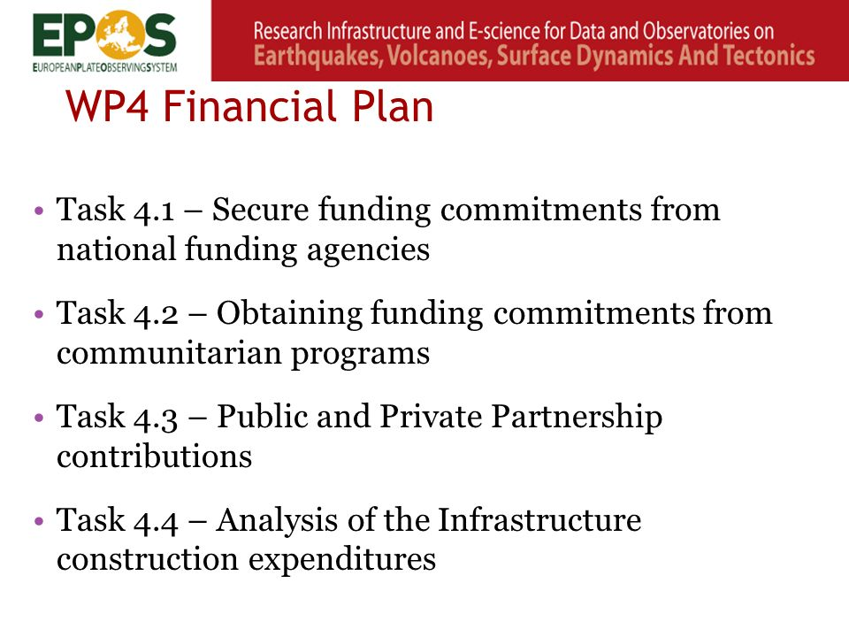 WP4 Financial Plan Task 4.1 – Secure funding commitments from national funding agencies Task 4.2 – Obtaining funding commitments from communitarian programs Task 4.3 – Public and Private Partnership contributions Task 4.4 – Analysis of the Infrastructure construction expenditures