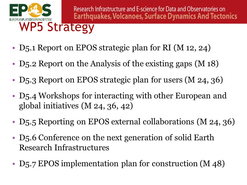 WP5 Strategy D5.1 Report on EPOS strategic plan for RI (M 12, 24) D5.2 Report on the Analysis of the existing gaps (M 18) D5.3 Report on EPOS strategic plan for users (M 24, 36) D5.4 Workshops for interacting with other European and global initiatives (M 24, 36, 42) D5.5 Reporting on EPOS external collaborations (M 24, 36) D5.6 Conference on the next generation of solid Earth Research Infrastructures D5.7 EPOS implementation plan for construction (M 48)