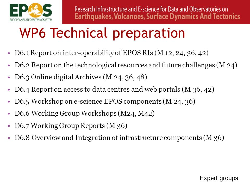 WP6 Technical preparation D6.1 Report on inter-operability of EPOS RIs (M 12, 24, 36, 42) D6.2 Report on the technological resources and future challenges (M 24) D6.3 Online digital Archives (M 24, 36, 48) D6.4 Report on access to data centres and web portals (M 36, 42) D6.5 Workshop on e-science EPOS components (M 24, 36) D6.6 Working Group Workshops (M24, M42) D6.7 Working Group Reports (M 36) D6.8 Overview and Integration of infrastructure components (M 36) Expert groups