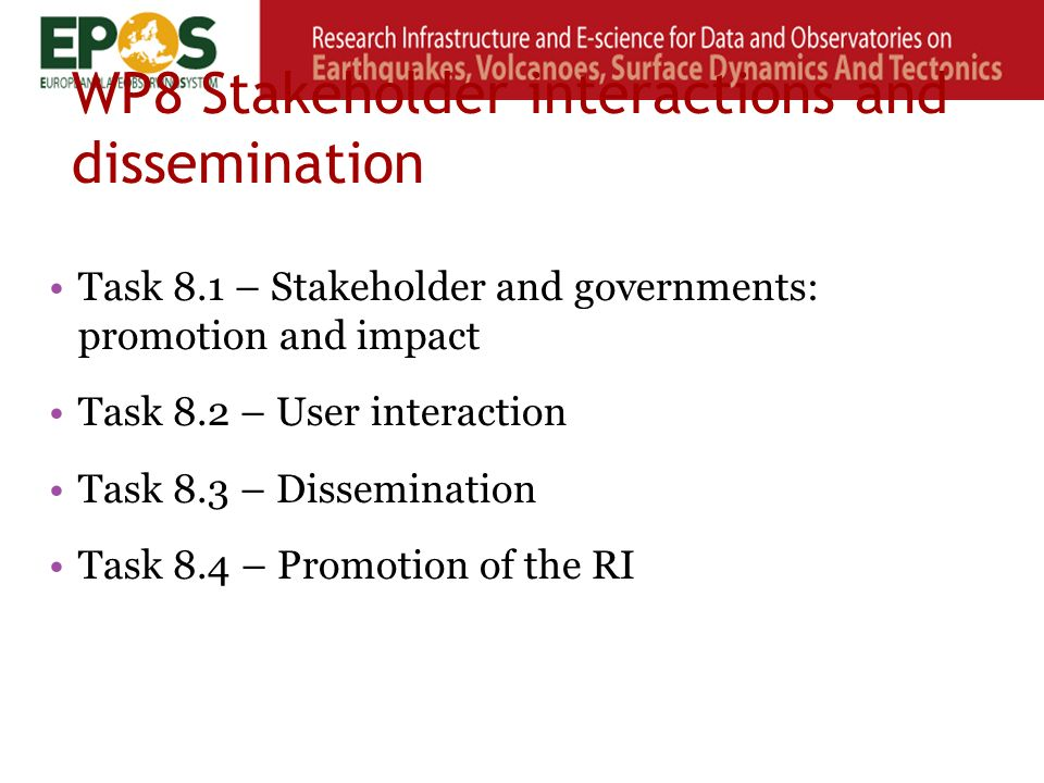 WP8 Stakeholder interactions and dissemination Task 8.1 – Stakeholder and governments: promotion and impact Task 8.2 – User interaction Task 8.3 – Dissemination Task 8.4 – Promotion of the RI