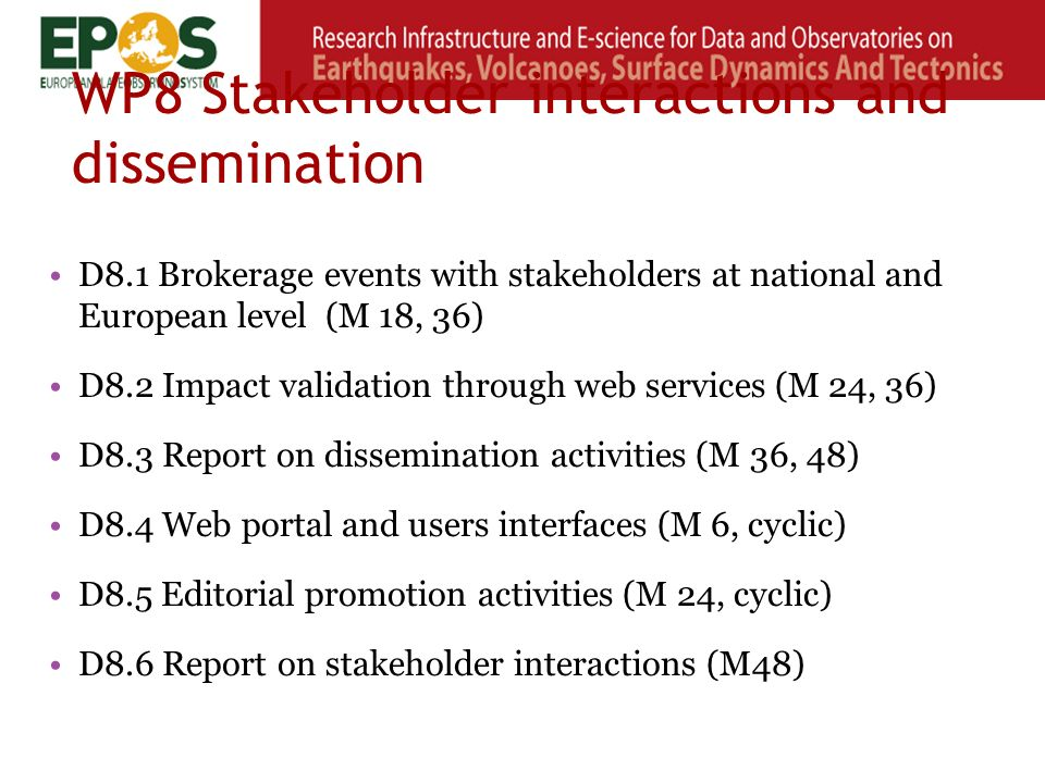 WP8 Stakeholder interactions and dissemination D8.1 Brokerage events with stakeholders at national and European level (M 18, 36) D8.2 Impact validation through web services (M 24, 36) D8.3 Report on dissemination activities (M 36, 48) D8.4 Web portal and users interfaces (M 6, cyclic) D8.5 Editorial promotion activities (M 24, cyclic) D8.6 Report on stakeholder interactions (M48)
