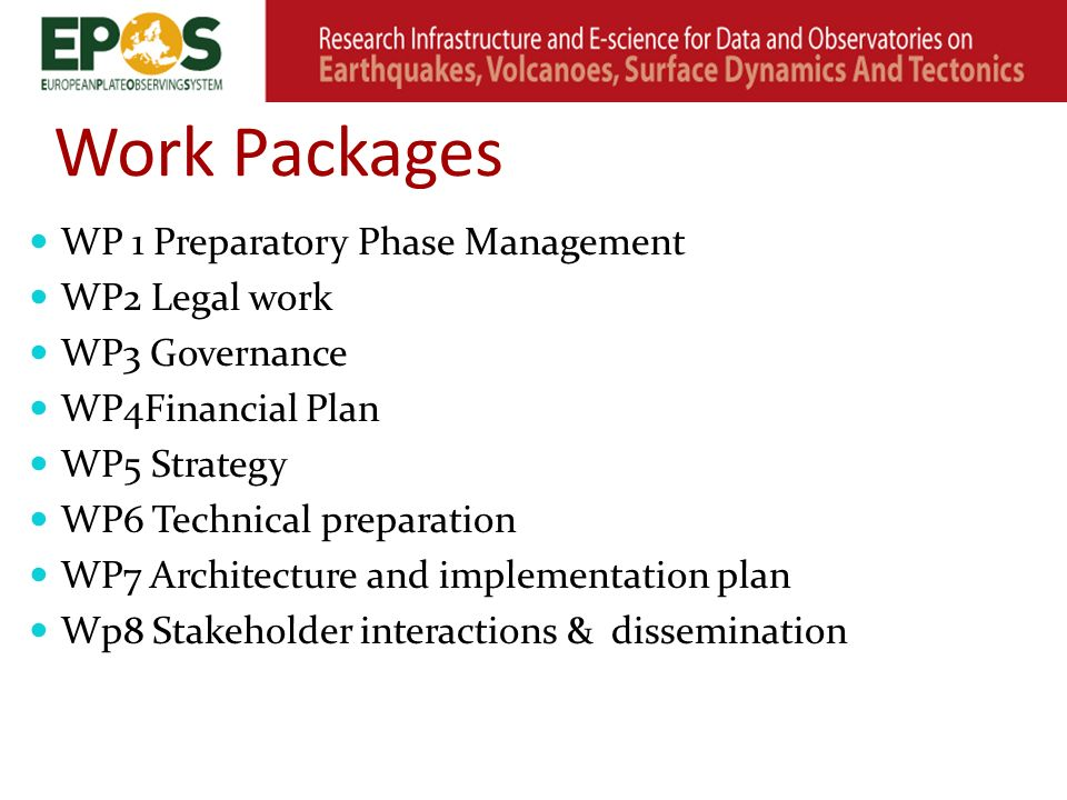 Work Packages WP 1 Preparatory Phase Management WP2 Legal work WP3 Governance WP4Financial Plan WP5 Strategy WP6 Technical preparation WP7 Architecture and implementation plan Wp8 Stakeholder interactions & dissemination