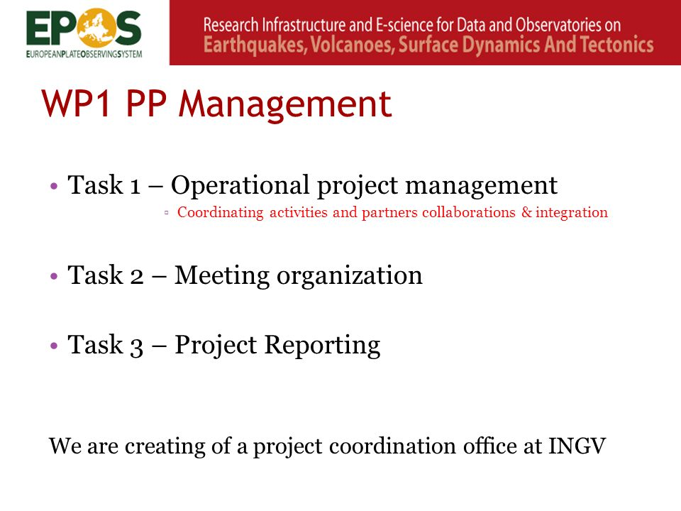 WP1 PP Management Task 1 – Operational project management ▫Coordinating activities and partners collaborations & integration Task 2 – Meeting organization Task 3 – Project Reporting We are creating of a project coordination office at INGV