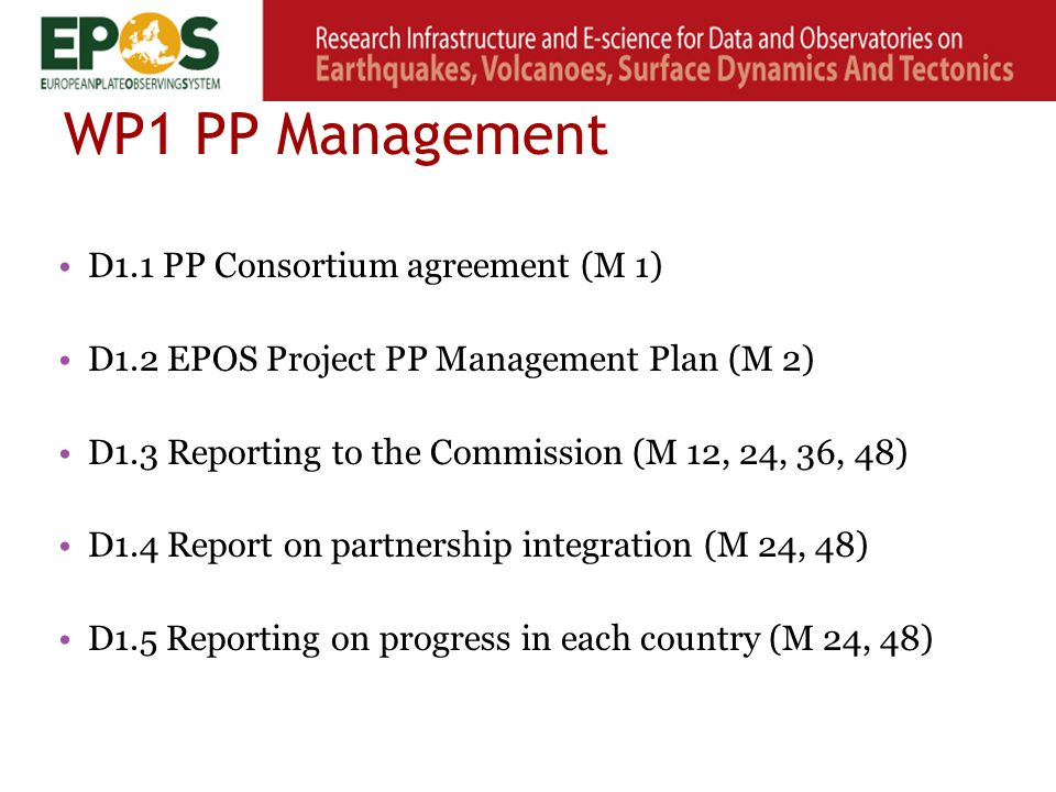 WP1 PP Management D1.1 PP Consortium agreement (M 1) D1.2 EPOS Project PP Management Plan (M 2) D1.3 Reporting to the Commission (M 12, 24, 36, 48) D1.4 Report on partnership integration (M 24, 48) D1.5 Reporting on progress in each country (M 24, 48)