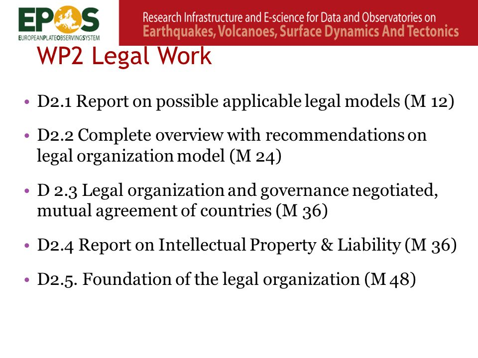 WP2 Legal Work D2.1 Report on possible applicable legal models (M 12) D2.2 Complete overview with recommendations on legal organization model (M 24) D 2.3 Legal organization and governance negotiated, mutual agreement of countries (M 36) D2.4 Report on Intellectual Property & Liability (M 36) D2.5.