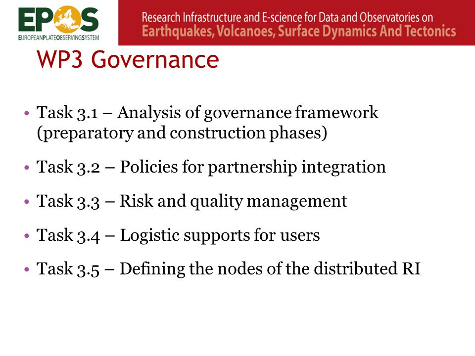 WP3 Governance Task 3.1 – Analysis of governance framework (preparatory and construction phases) Task 3.2 – Policies for partnership integration Task 3.3 – Risk and quality management Task 3.4 – Logistic supports for users Task 3.5 – Defining the nodes of the distributed RI
