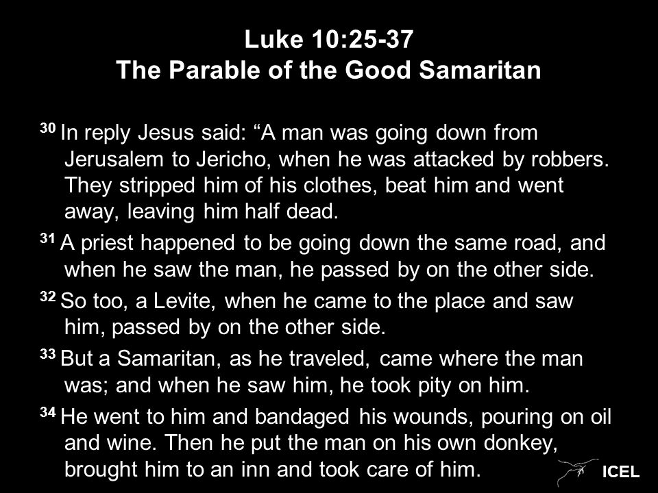 ICEL Luke 10:25-37 The Parable of the Good Samaritan 30 In reply Jesus said: A man was going down from Jerusalem to Jericho, when he was attacked by robbers.