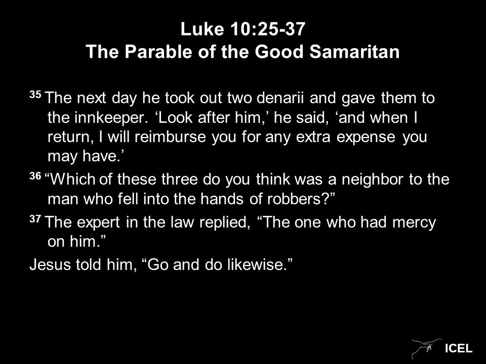 ICEL Luke 10:25-37 The Parable of the Good Samaritan 35 The next day he took out two denarii and gave them to the innkeeper.