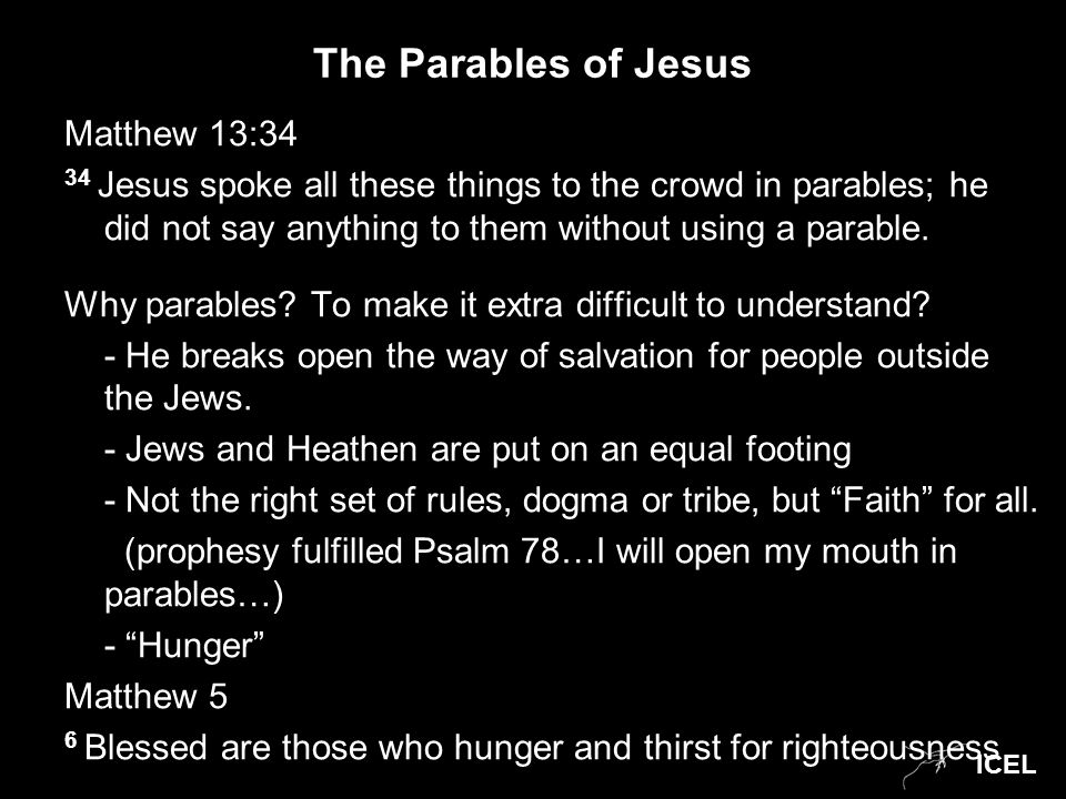 ICEL The Parables of Jesus Matthew 13:34 34 Jesus spoke all these things to the crowd in parables; he did not say anything to them without using a parable.