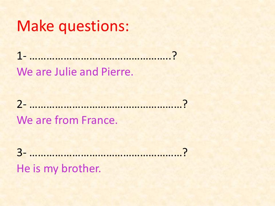 Make questions: 1- …………………………………………... We are Julie and Pierre.