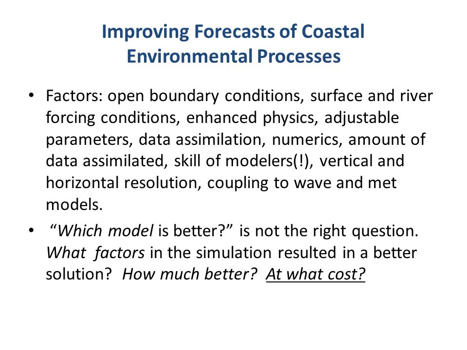 Improving Forecasts of Coastal Environmental Processes Factors: open boundary conditions, surface and river forcing conditions, enhanced physics, adjustable parameters, data assimilation, numerics, amount of data assimilated, skill of modelers(!), vertical and horizontal resolution, coupling to wave and met models.