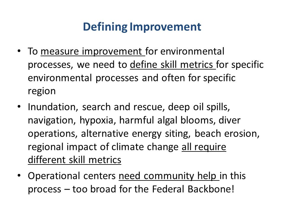 Defining Improvement To measure improvement for environmental processes, we need to define skill metrics for specific environmental processes and often for specific region Inundation, search and rescue, deep oil spills, navigation, hypoxia, harmful algal blooms, diver operations, alternative energy siting, beach erosion, regional impact of climate change all require different skill metrics Operational centers need community help in this process – too broad for the Federal Backbone!