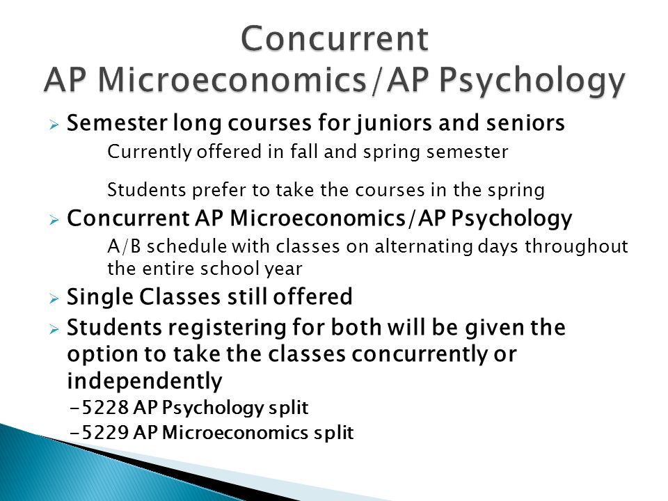  Semester long courses for juniors and seniors Currently offered in fall and spring semester Students prefer to take the courses in the spring  Concurrent AP Microeconomics/AP Psychology A/B schedule with classes on alternating days throughout the entire school year  Single Classes still offered  Students registering for both will be given the option to take the classes concurrently or independently AP Psychology split AP Microeconomics split