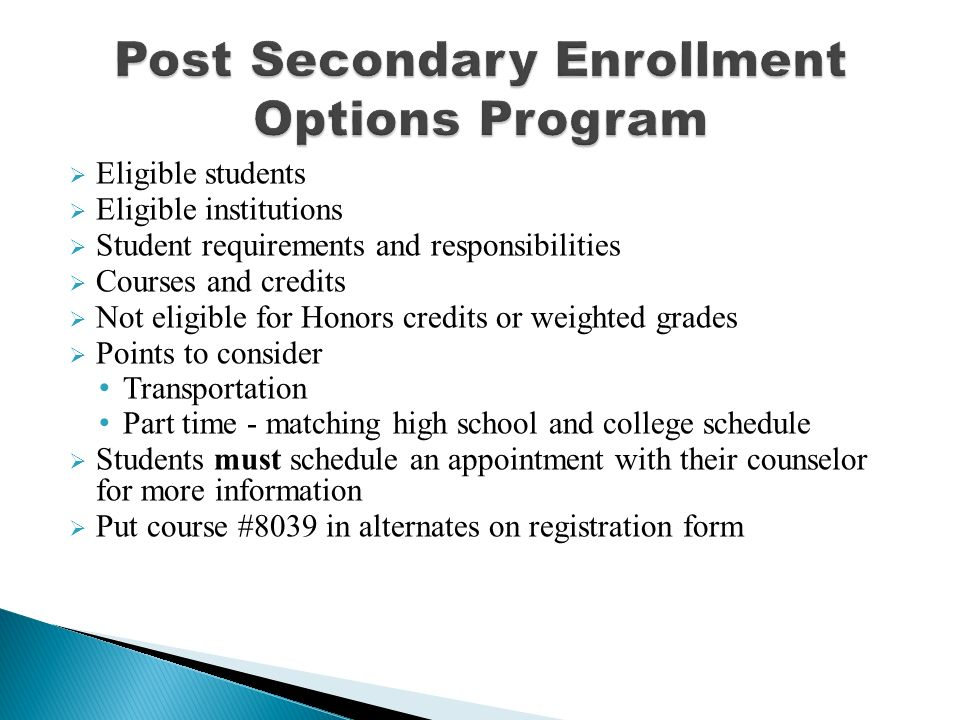  Eligible students  Eligible institutions  Student requirements and responsibilities  Courses and credits  Not eligible for Honors credits or weighted grades  Points to consider Transportation Part time - matching high school and college schedule  Students must schedule an appointment with their counselor for more information  Put course #8039 in alternates on registration form