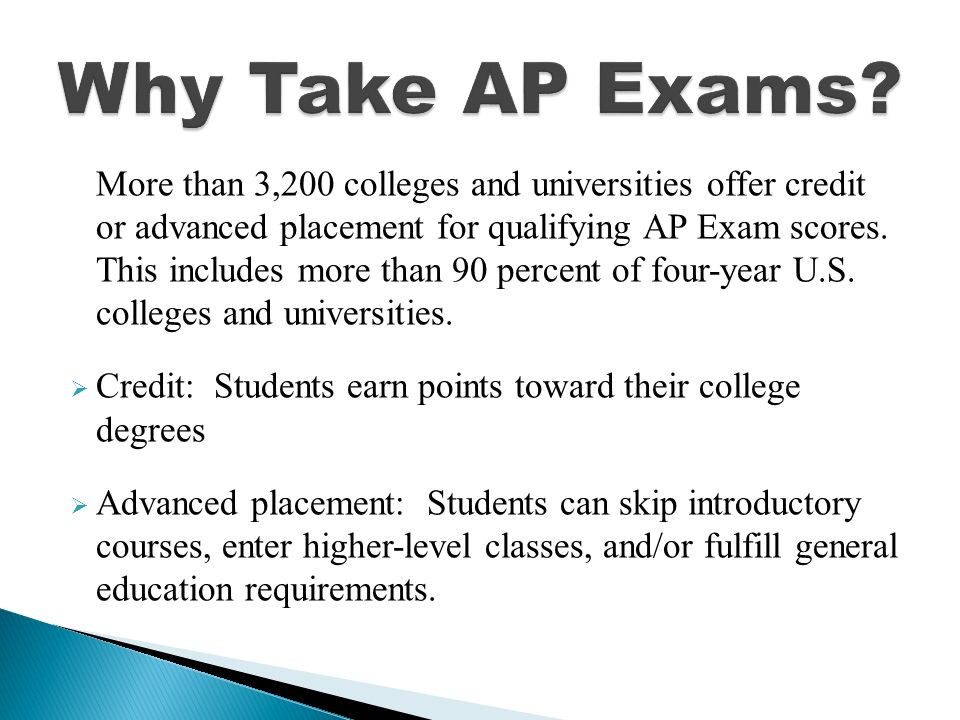 More than 3,200 colleges and universities offer credit or advanced placement for qualifying AP Exam scores.