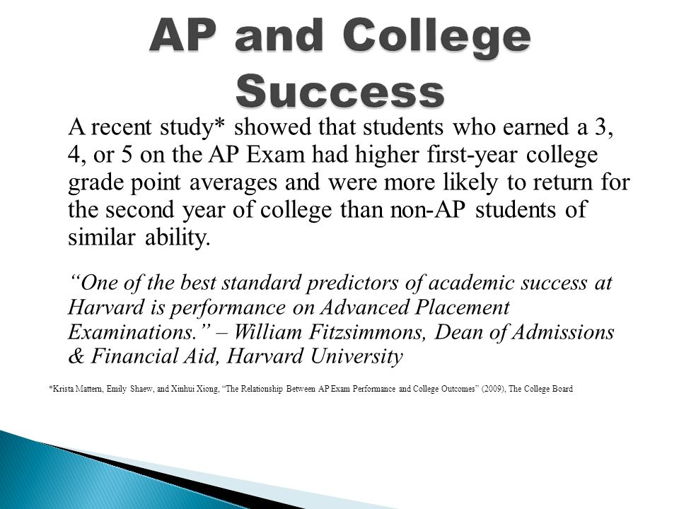 A recent study* showed that students who earned a 3, 4, or 5 on the AP Exam had higher first-year college grade point averages and were more likely to return for the second year of college than non-AP students of similar ability.