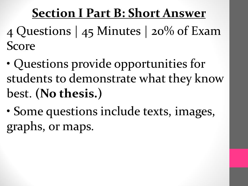 Section I Part B: Short Answer 4 Questions | 45 Minutes | 20% of Exam Score Questions provide opportunities for students to demonstrate what they know best.