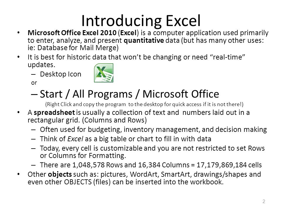 Introducing Excel Microsoft Office Excel 2010 (Excel) is a computer application used primarily to enter, analyze, and present quantitative data (but has many other uses: ie: Database for Mail Merge) It is best for historic data that won't be changing or need real-time updates.
