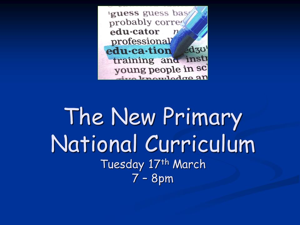 The New Primary National Curriculum Tuesday 17 th March 7 – 8pm