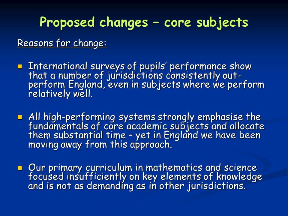 Proposed changes – core subjects Reasons for change: International surveys of pupils' performance show that a number of jurisdictions consistently out- perform England, even in subjects where we perform relatively well.