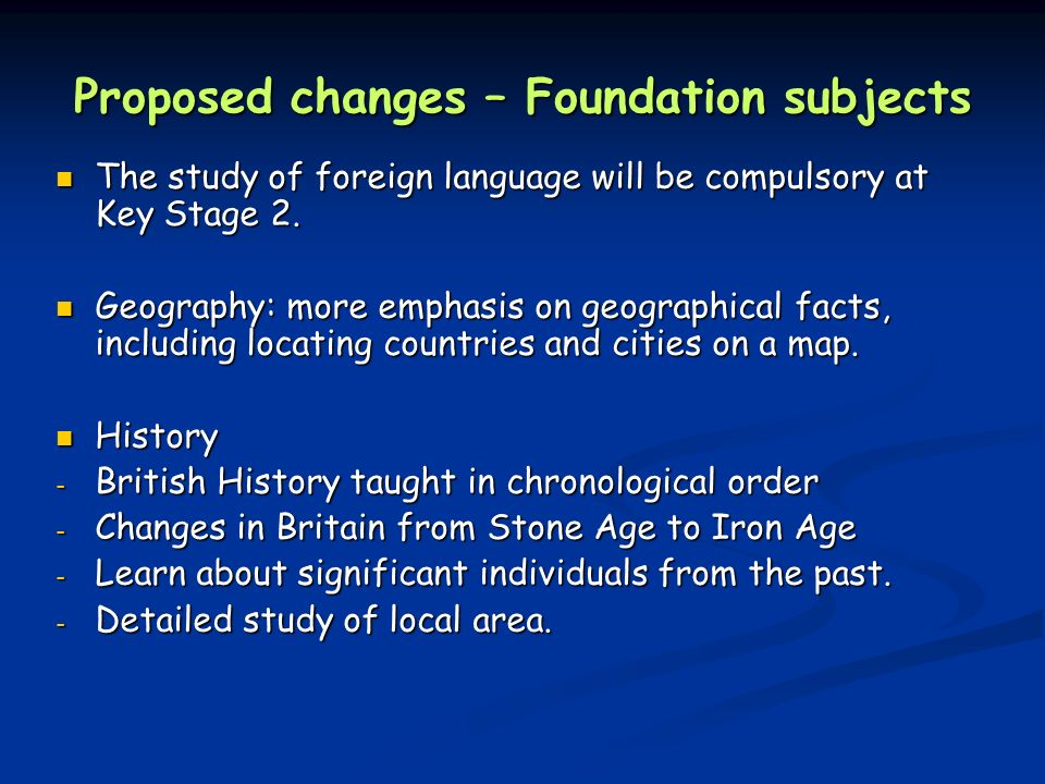 Proposed changes – Foundation subjects The study of foreign language will be compulsory at Key Stage 2.