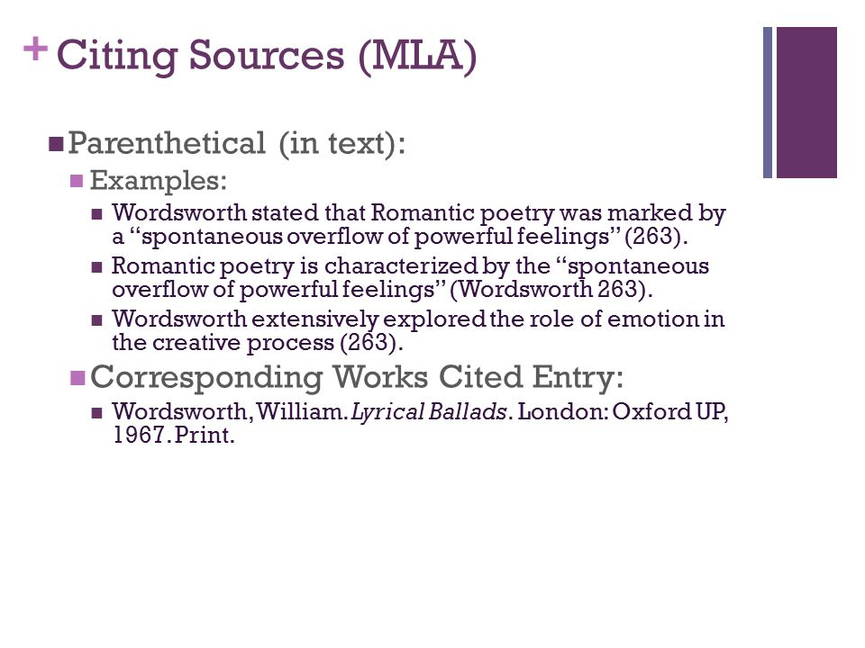 + Citing Sources (MLA) Parenthetical (in text): Examples: Wordsworth stated that Romantic poetry was marked by a spontaneous overflow of powerful feelings (263).