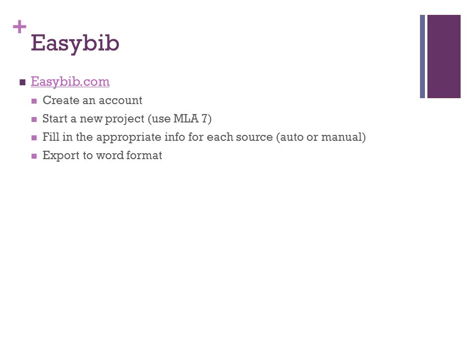 + Easybib Easybib.com Create an account Start a new project (use MLA 7) Fill in the appropriate info for each source (auto or manual) Export to word format