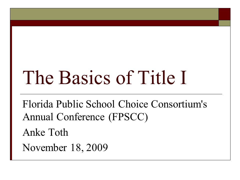 The Basics of Title I Florida Public School Choice Consortium s Annual Conference (FPSCC) Anke Toth November 18, 2009