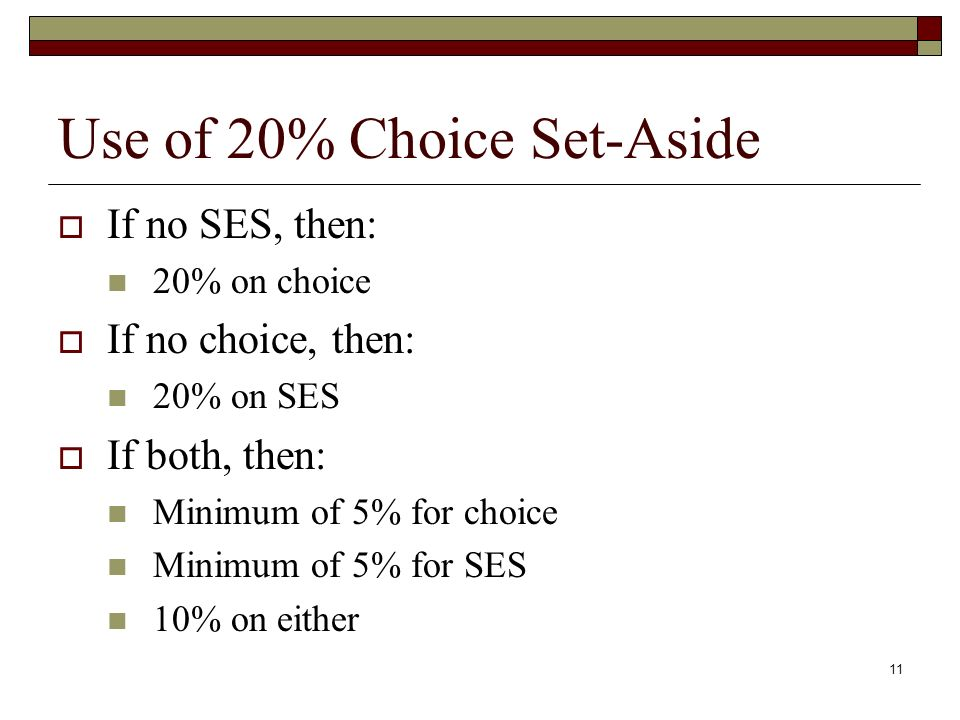 11 Use of 20% Choice Set-Aside  If no SES, then: 20% on choice  If no choice, then: 20% on SES  If both, then: Minimum of 5% for choice Minimum of 5% for SES 10% on either