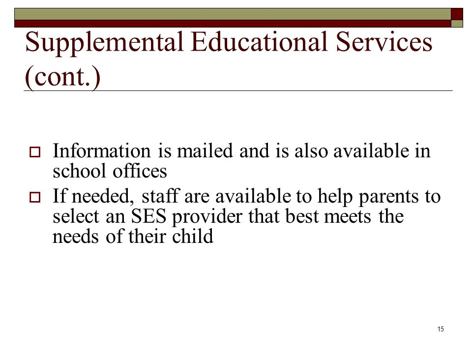 15 Supplemental Educational Services (cont.)  Information is mailed and is also available in school offices  If needed, staff are available to help parents to select an SES provider that best meets the needs of their child